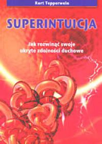 Superintuicja. Jak rozwinąć ukryte zdolności duchowe